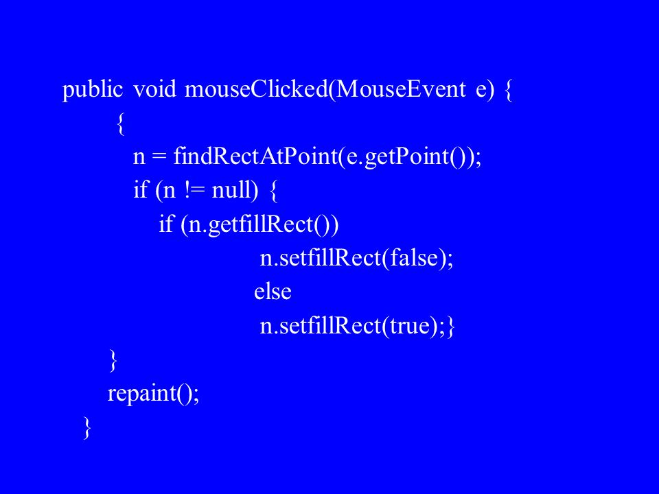 public void mouseClicked(MouseEvent e) { { n = findRectAtPoint(e.getPoint()); if (n != null) { if (n.getfillRect()) n.setfillRect(false); else n.setfillRect(true);} } repaint(); }