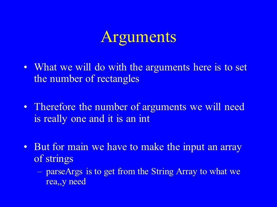 Arguments What we will do with the arguments here is to set the number of rectangles Therefore the number of arguments we will need is really one and it is an int But for main we have to make the input an array of strings –parseArgs is to get from the String Array to what we rea,,y need