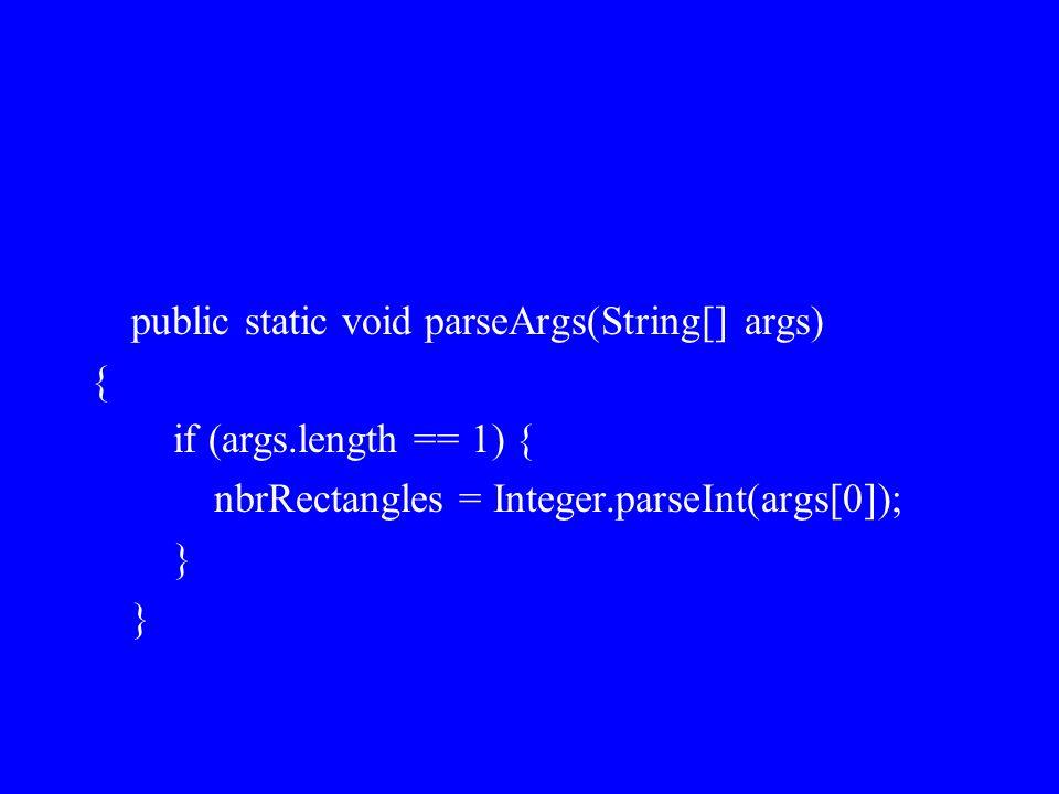 public static void parseArgs(String[] args) { if (args.length == 1) { nbrRectangles = Integer.parseInt(args[0]); }
