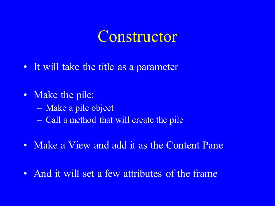 Constructor It will take the title as a parameter Make the pile: –Make a pile object –Call a method that will create the pile Make a View and add it as the Content Pane And it will set a few attributes of the frame