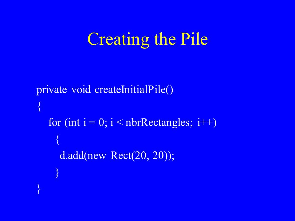 Creating the Pile private void createInitialPile() { for (int i = 0; i < nbrRectangles; i++) { d.add(new Rect(20, 20)); }