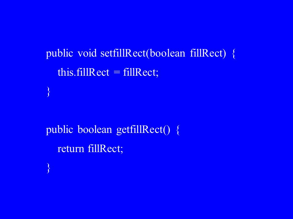 public void setfillRect(boolean fillRect) { this.fillRect = fillRect; } public boolean getfillRect() { return fillRect; }