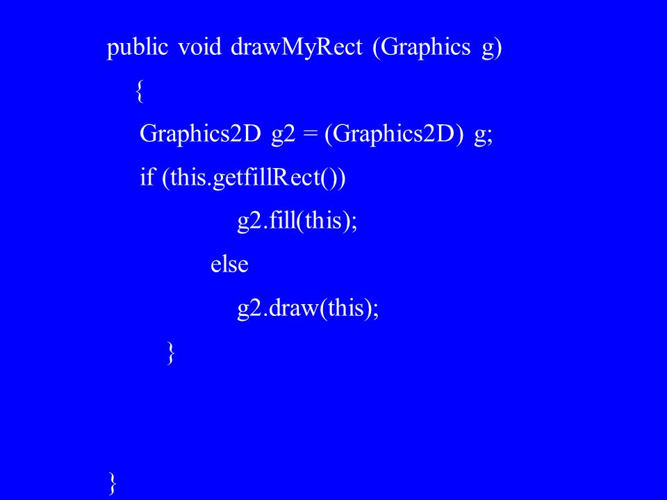 public void drawMyRect (Graphics g) { Graphics2D g2 = (Graphics2D) g; if (this.getfillRect()) g2.fill(this); else g2.draw(this); } }