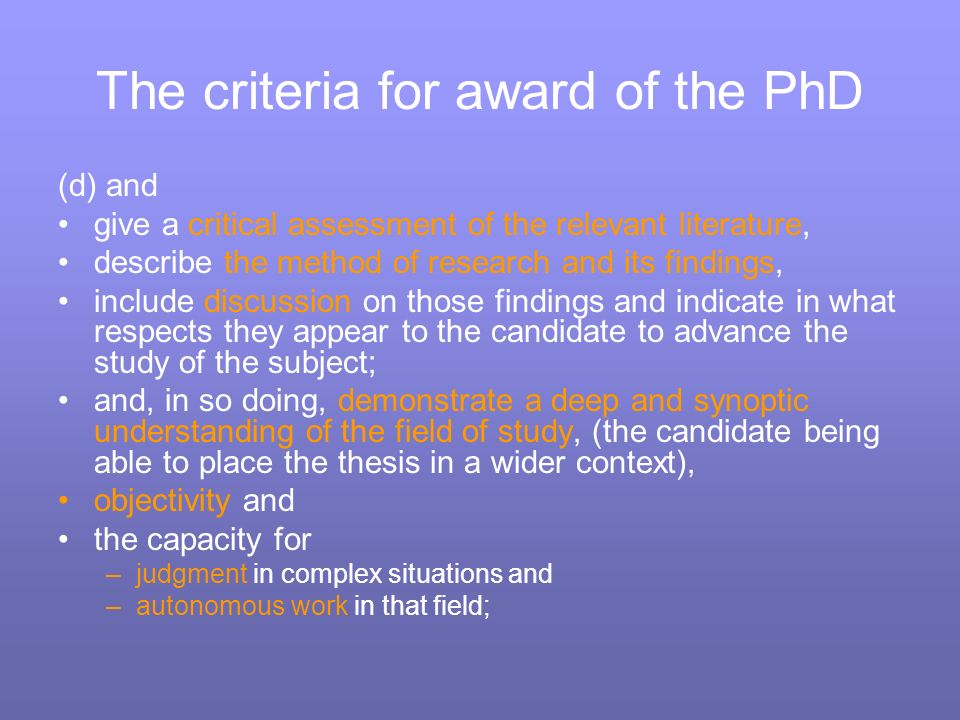 The criteria for award of the PhD (d) and give a critical assessment of the relevant literature, describe the method of research and its findings, include discussion on those findings and indicate in what respects they appear to the candidate to advance the study of the subject; and, in so doing, demonstrate a deep and synoptic understanding of the field of study, (the candidate being able to place the thesis in a wider context), objectivity and the capacity for –judgment in complex situations and –autonomous work in that field;