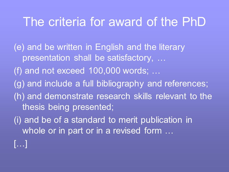 The criteria for award of the PhD (e) and be written in English and the literary presentation shall be satisfactory, … (f) and not exceed 100,000 words; … (g) and include a full bibliography and references; (h) and demonstrate research skills relevant to the thesis being presented; (i) and be of a standard to merit publication in whole or in part or in a revised form … […]