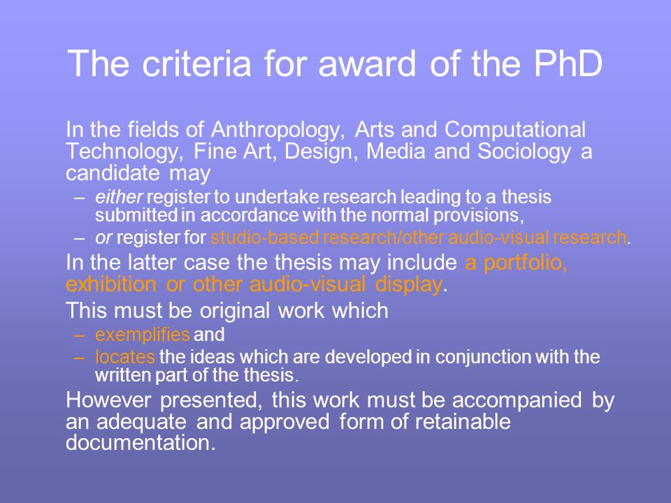 The criteria for award of the PhD In the fields of Anthropology, Arts and Computational Technology, Fine Art, Design, Media and Sociology a candidate may –either register to undertake research leading to a thesis submitted in accordance with the normal provisions, –or register for studio-based research/other audio-visual research.