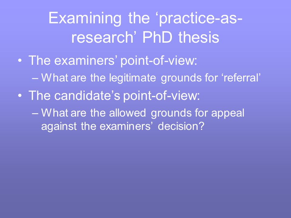 Examining the practice-as- research PhD thesis The examiners point-of-view: –What are the legitimate grounds for referral The candidates point-of-view: –What are the allowed grounds for appeal against the examiners decision