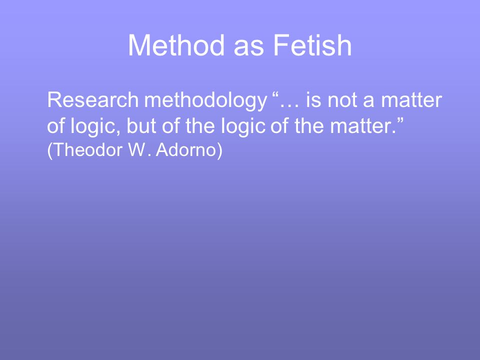Method as Fetish Research methodology … is not a matter of logic, but of the logic of the matter.