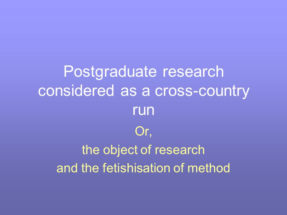Postgraduate research considered as a cross-country run Or, the object of research and the fetishisation of method