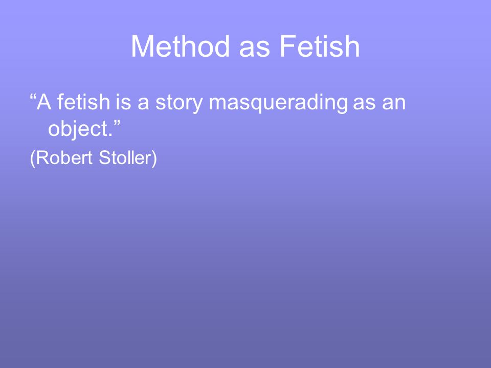 Method as Fetish A fetish is a story masquerading as an object. (Robert Stoller)