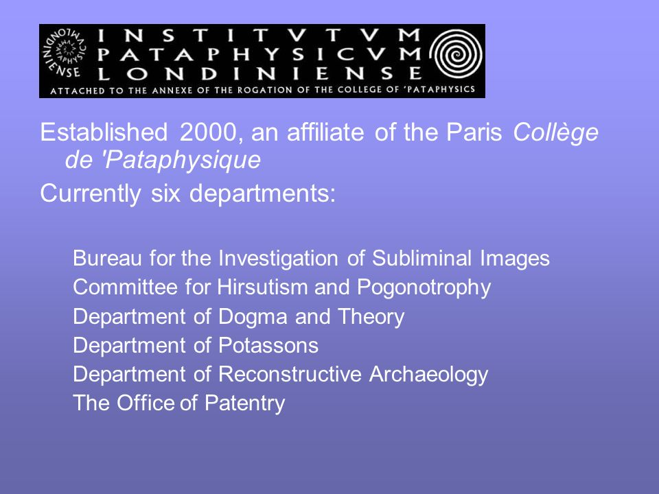 Established 2000, an affiliate of the Paris Collège de Pataphysique Currently six departments: Bureau for the Investigation of Subliminal Images Committee for Hirsutism and Pogonotrophy Department of Dogma and Theory Department of Potassons Department of Reconstructive Archaeology The Office of Patentry