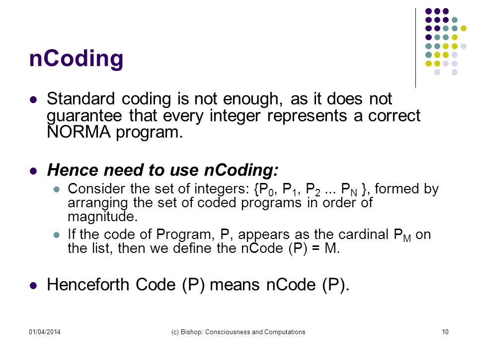 01/04/2014(c) Bishop: Consciousness and Computations10 nCoding Standard coding is not enough, as it does not guarantee that every integer represents a correct NORMA program.
