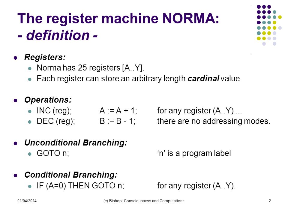01/04/2014(c) Bishop: Consciousness and Computations2 The register machine NORMA: - definition - Registers: Norma has 25 registers [A..Y]. Each regist