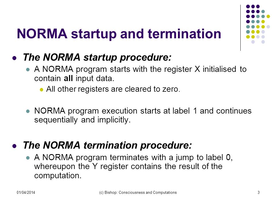 01/04/2014(c) Bishop: Consciousness and Computations3 NORMA startup and termination The NORMA startup procedure: A NORMA program starts with the regis