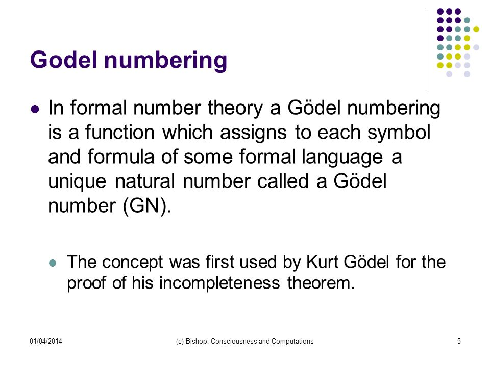 01/04/2014(c) Bishop: Consciousness and Computations5 Godel numbering In formal number theory a Gödel numbering is a function which assigns to each sy