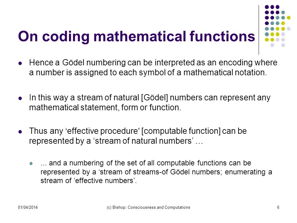 01/04/2014(c) Bishop: Consciousness and Computations6 On coding mathematical functions Hence a Gödel numbering can be interpreted as an encoding where a number is assigned to each symbol of a mathematical notation.