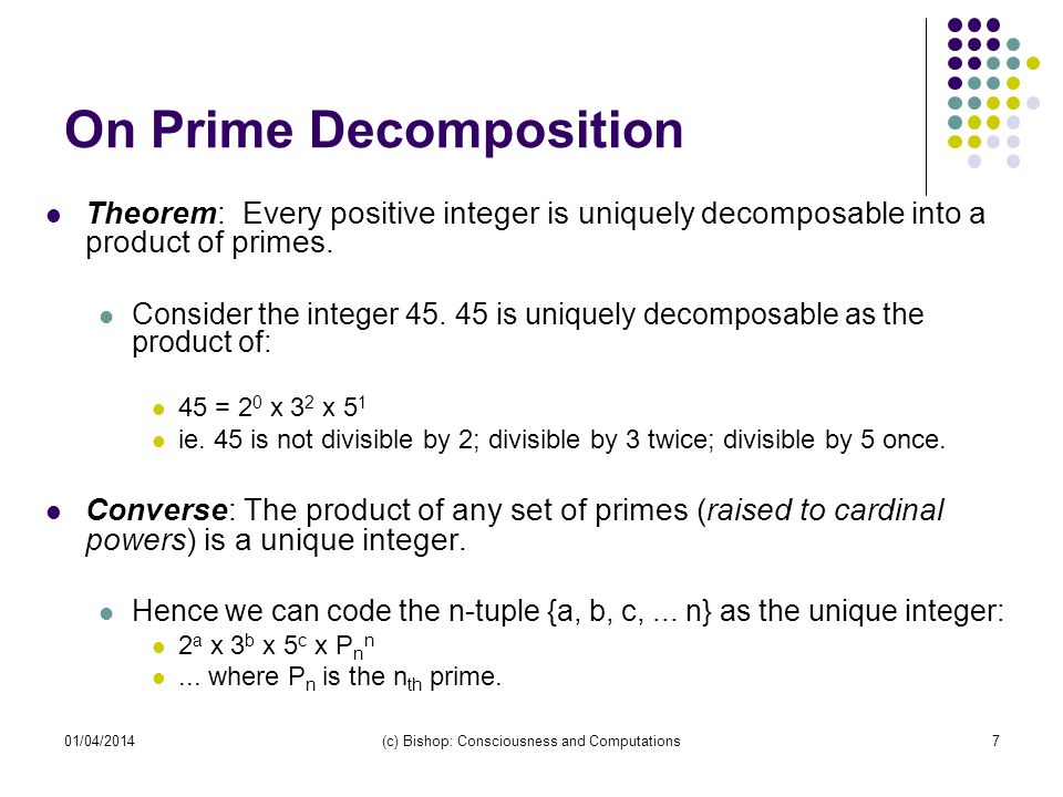 01/04/2014(c) Bishop: Consciousness and Computations7 On Prime Decomposition Theorem: Every positive integer is uniquely decomposable into a product o