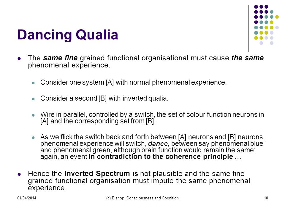01/04/2014(c) Bishop: Consciousness and Cognition10 Dancing Qualia The same fine grained functional organisational must cause the same phenomenal expe