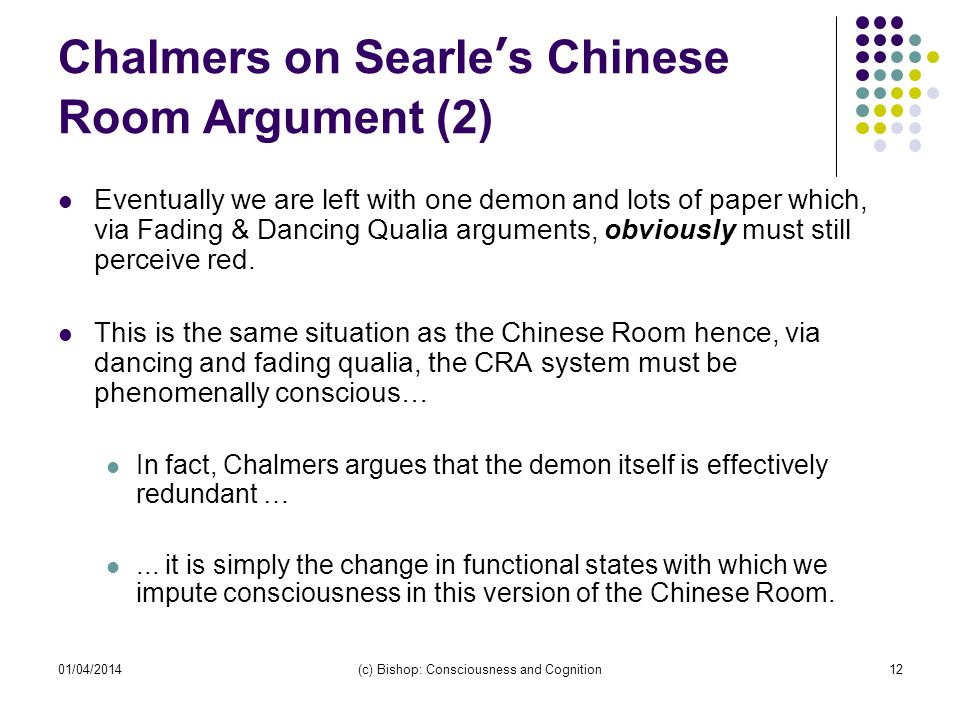 01/04/2014(c) Bishop: Consciousness and Cognition12 Chalmers on Searles Chinese Room Argument (2) Eventually we are left with one demon and lots of pa