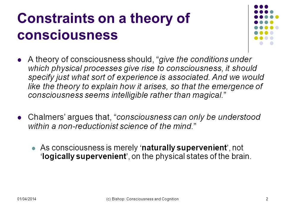 01/04/2014(c) Bishop: Consciousness and Cognition2 Constraints on a theory of consciousness A theory of consciousness should, give the conditions unde