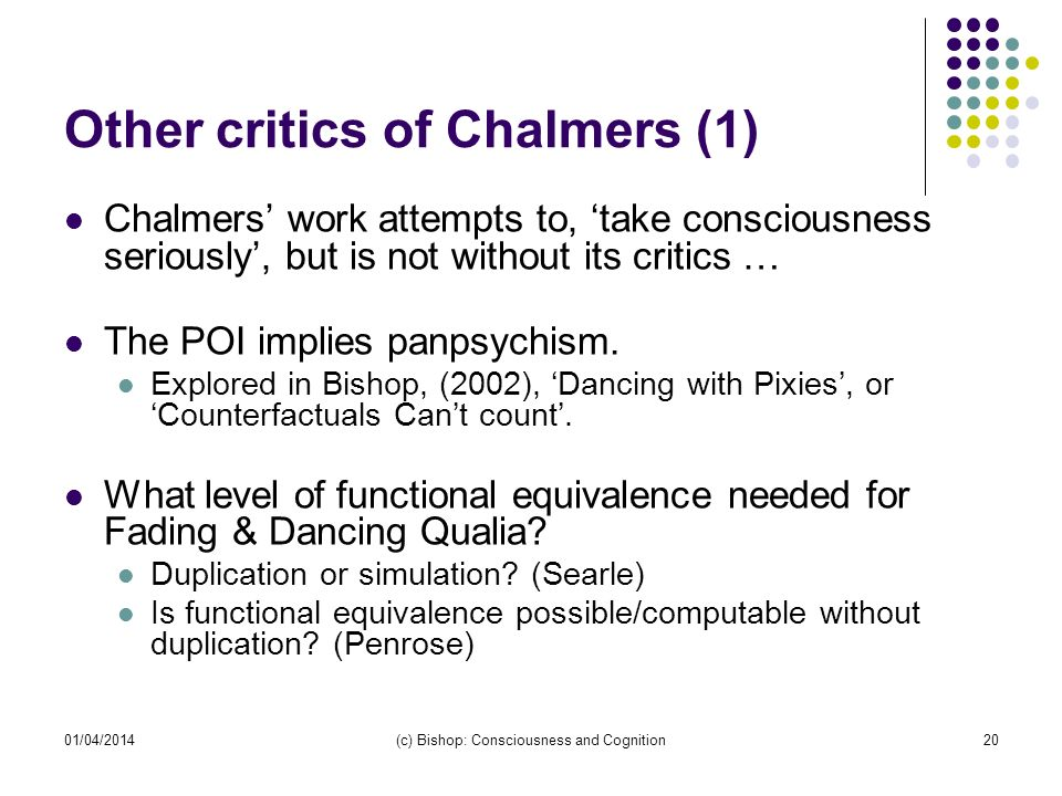 01/04/2014(c) Bishop: Consciousness and Cognition20 Other critics of Chalmers (1) Chalmers work attempts to, take consciousness seriously, but is not