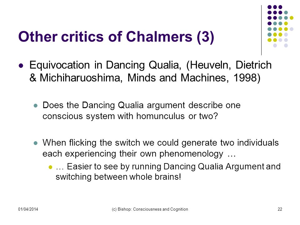 01/04/2014(c) Bishop: Consciousness and Cognition22 Other critics of Chalmers (3) Equivocation in Dancing Qualia, (Heuveln, Dietrich & Michiharuoshima