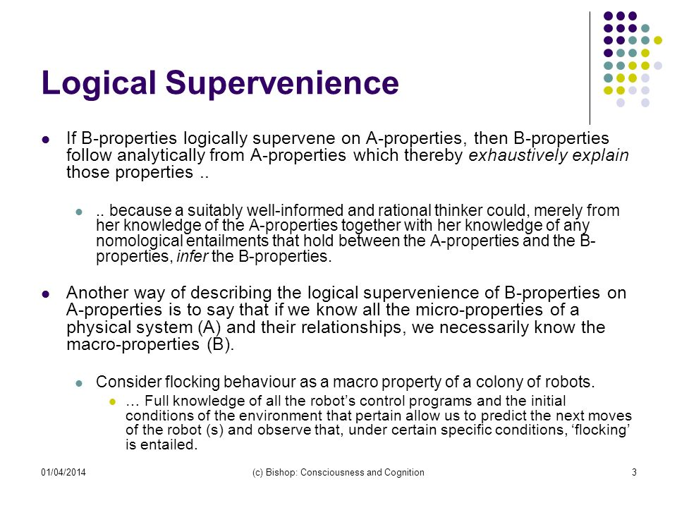 01/04/2014(c) Bishop: Consciousness and Cognition3 Logical Supervenience If B-properties logically supervene on A-properties, then B-properties follow
