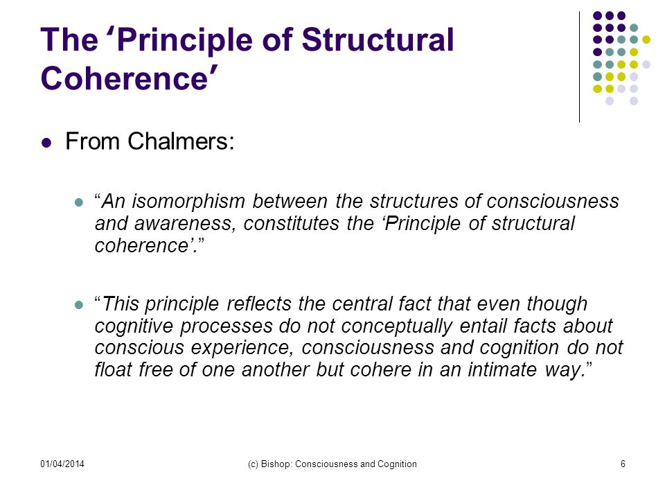 01/04/2014(c) Bishop: Consciousness and Cognition6 The Principle of Structural Coherence From Chalmers: An isomorphism between the structures of consc