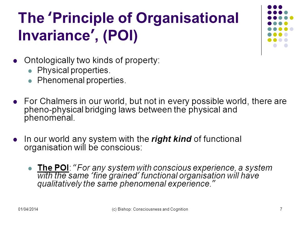 01/04/2014(c) Bishop: Consciousness and Cognition7 The Principle of Organisational Invariance, (POI) Ontologically two kinds of property: Physical pro