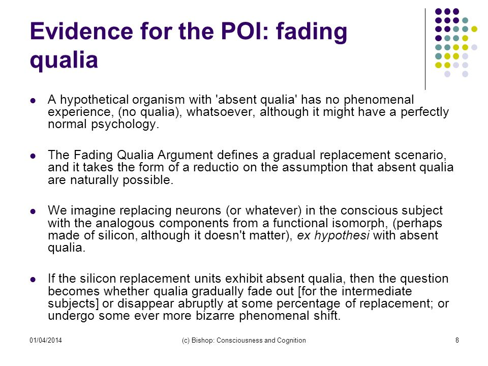 01/04/2014(c) Bishop: Consciousness and Cognition8 Evidence for the POI: fading qualia A hypothetical organism with 'absent qualia' has no phenomenal