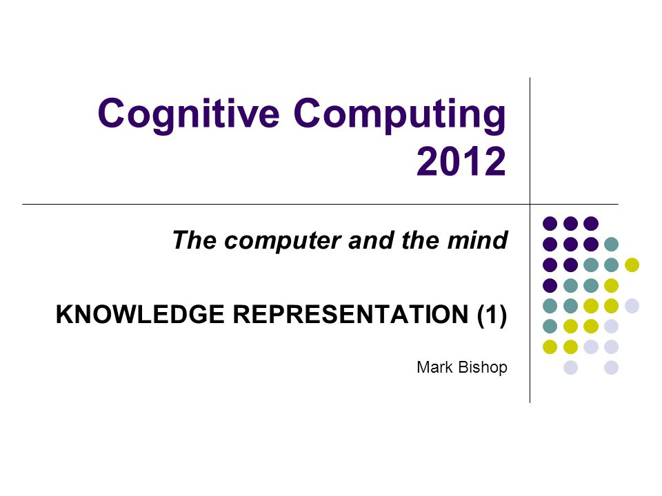 Cognitive Computing 2012 The computer and the mind KNOWLEDGE REPRESENTATION (1) Mark Bishop