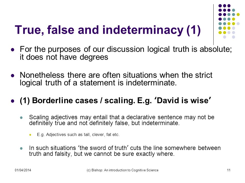 01/04/2014(c) Bishop: An introduction to Cognitive Science11 True, false and indeterminacy (1) For the purposes of our discussion logical truth is absolute; it does not have degrees Nonetheless there are often situations when the strict logical truth of a statement is indeterminate.