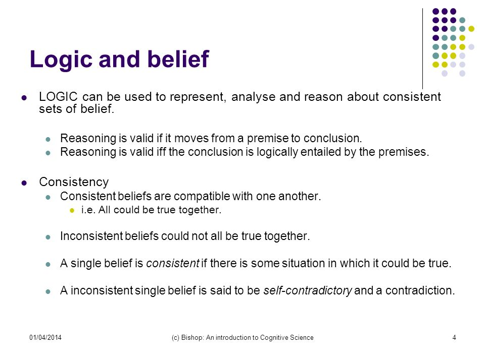 01/04/2014(c) Bishop: An introduction to Cognitive Science4 Logic and belief LOGIC can be used to represent, analyse and reason about consistent sets of belief.
