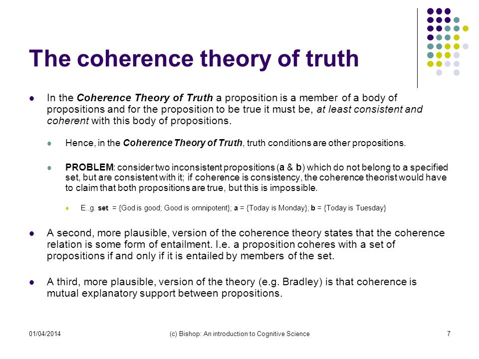 01/04/2014(c) Bishop: An introduction to Cognitive Science7 The coherence theory of truth In the Coherence Theory of Truth a proposition is a member of a body of propositions and for the proposition to be true it must be, at least consistent and coherent with this body of propositions.