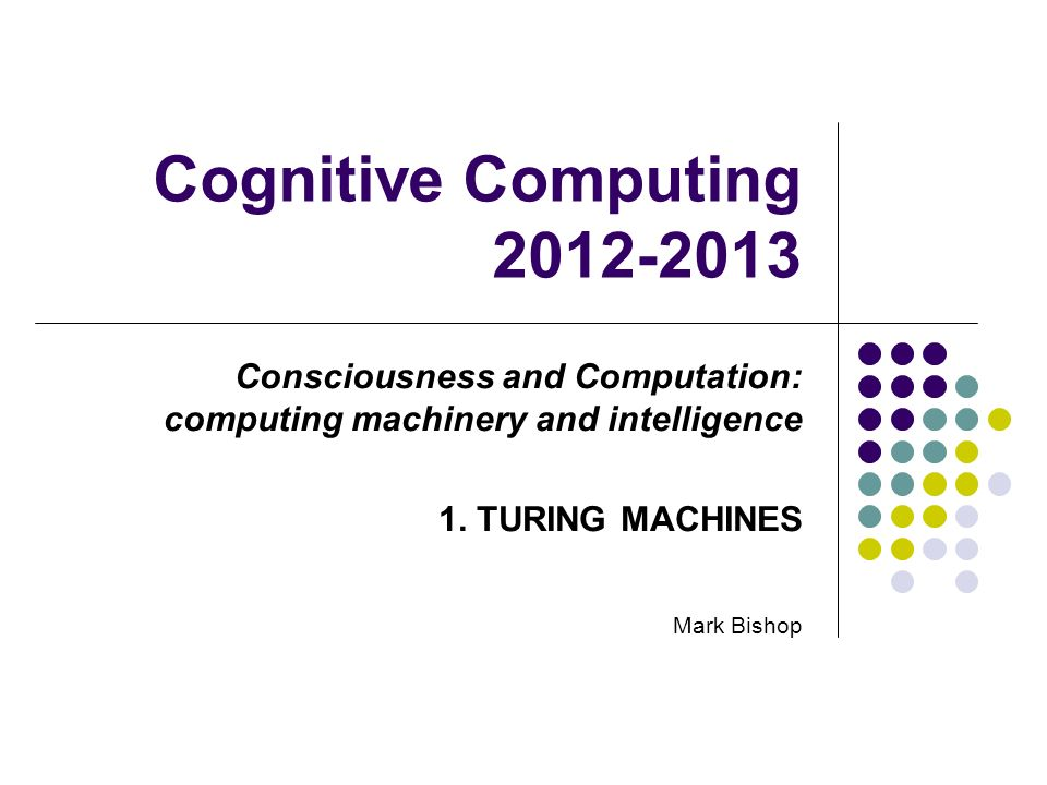 Cognitive Computing 2012-2013 Consciousness and Computation: computing machinery and intelligence 1. TURING MACHINES Mark Bishop