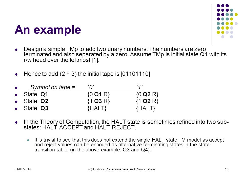 01/04/2014(c) Bishop: Consciousness and Computation15 An example Design a simple TMp to add two unary numbers. The numbers are zero terminated and als