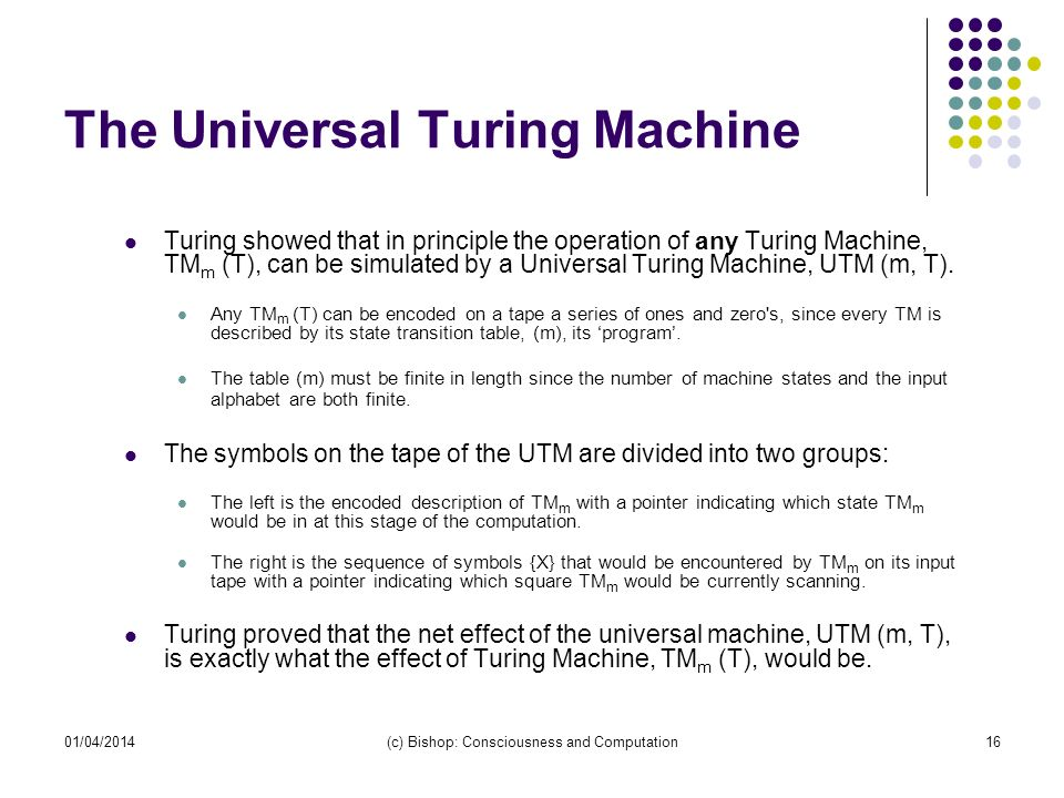 01/04/2014(c) Bishop: Consciousness and Computation16 The Universal Turing Machine Turing showed that in principle the operation of any Turing Machine