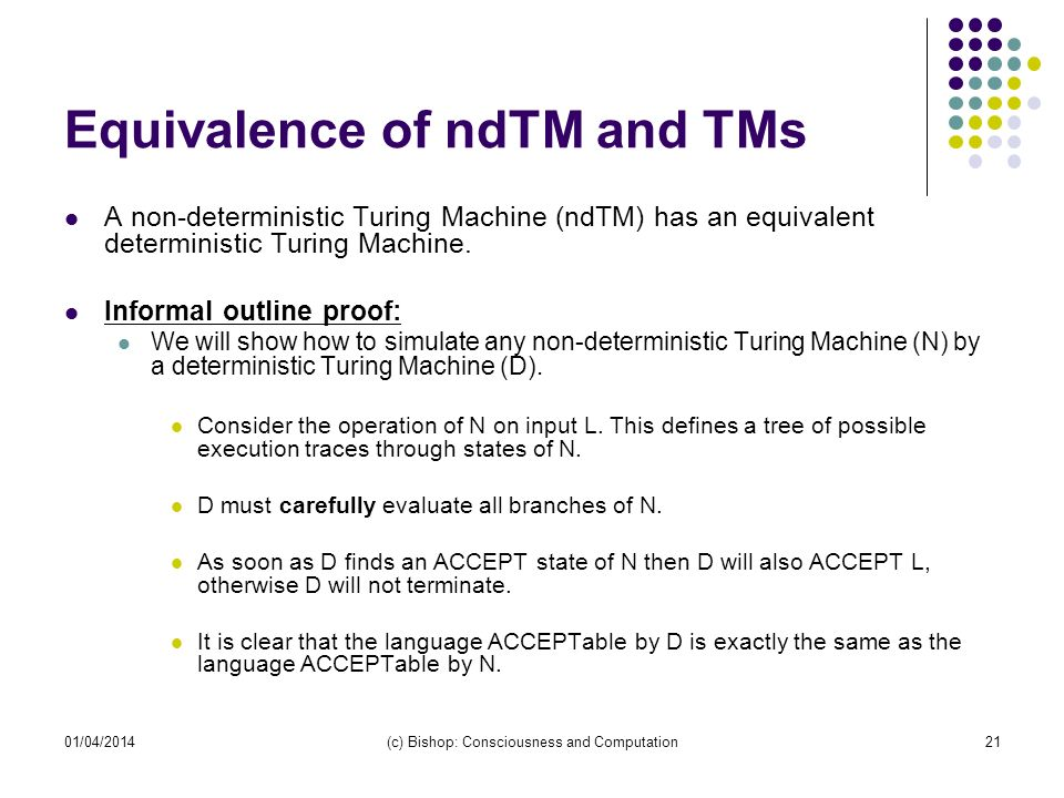 01/04/2014(c) Bishop: Consciousness and Computation21 Equivalence of ndTM and TMs A non-deterministic Turing Machine (ndTM) has an equivalent determin