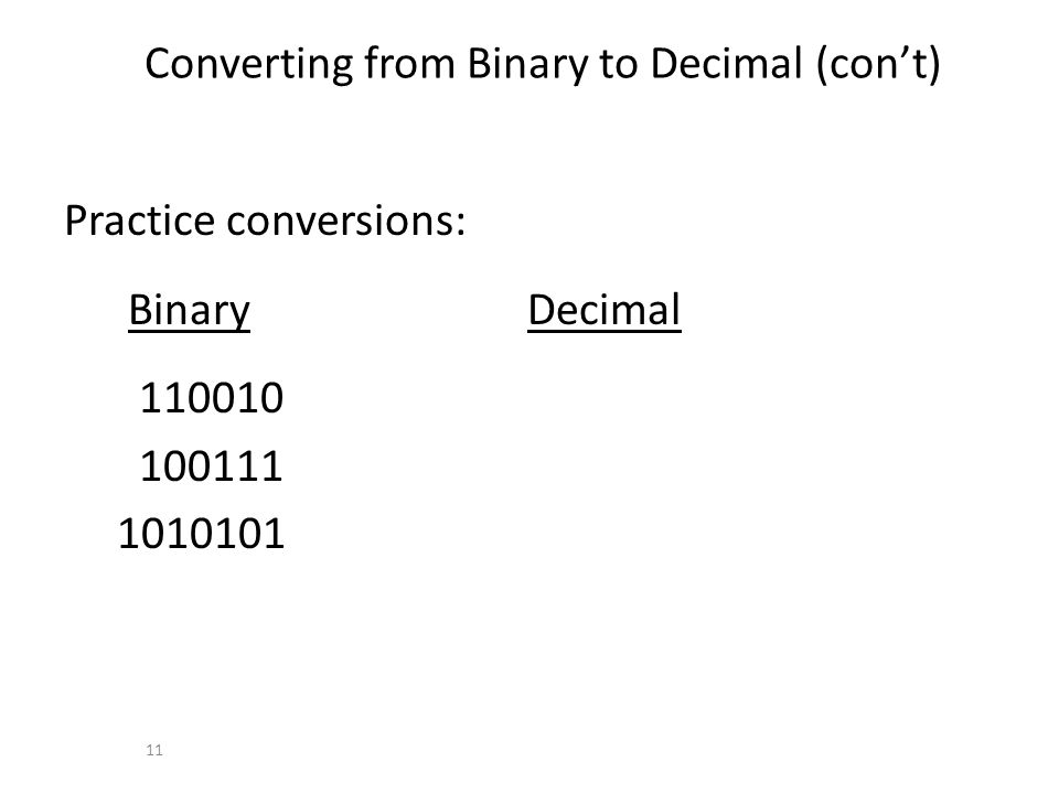 Converting from Binary to Decimal (cont) Practice conversions: Binary Decimal 110010 100111 1010101 11