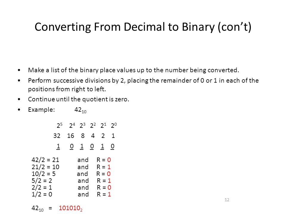 Converting From Decimal to Binary (cont) 12 Make a list of the binary place values up to the number being converted. Perform successive divisions by 2