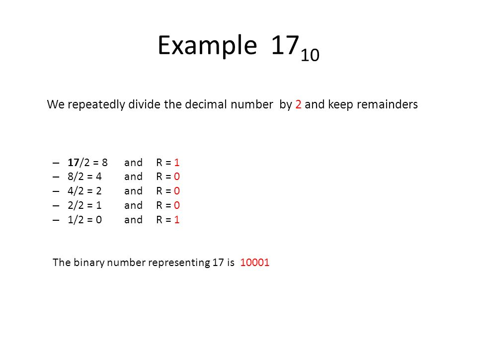 Example 17 10 We repeatedly divide the decimal number by 2 and keep remainders – 17/2 = 8 and R = 1 – 8/2 = 4and R = 0 – 4/2 = 2and R = 0 – 2/2 = 1and