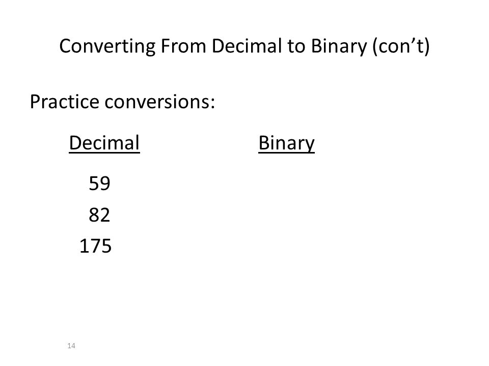 Converting From Decimal to Binary (cont) Practice conversions: Decimal Binary 59 82 175 14