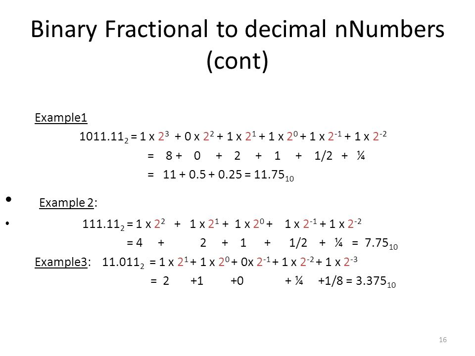 16 Binary Fractional to decimal nNumbers (cont) Example1 1011.11 2 = 1 x 2 3 + 0 x 2 2 + 1 x 2 1 + 1 x 2 0 + 1 x 2 -1 + 1 x 2 -2 = 8 + 0 + 2 + 1 + 1/2