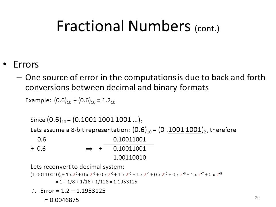 20 Fractional Numbers (cont.) Errors – One source of error in the computations is due to back and forth conversions between decimal and binary formats