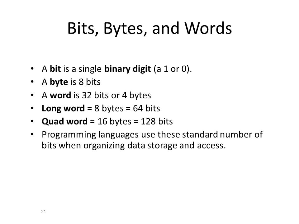 Bits, Bytes, and Words A bit is a single binary digit (a 1 or 0). A byte is 8 bits A word is 32 bits or 4 bytes Long word = 8 bytes = 64 bits Quad wor