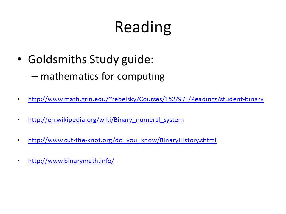 Reading Goldsmiths Study guide: – mathematics for computing http://www.math.grin.edu/~rebelsky/Courses/152/97F/Readings/student-binary http://en.wikip