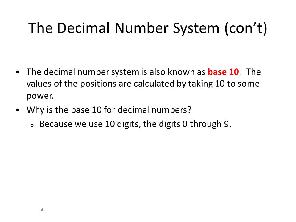 The Decimal Number System (cont) 4 The decimal number system is also known as base 10. The values of the positions are calculated by taking 10 to some