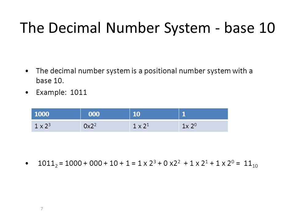 The Decimal Number System - base 10 7 The decimal number system is a positional number system with a base 10. Example: 1011 1011 2 = 1000 + 000 + 10 +