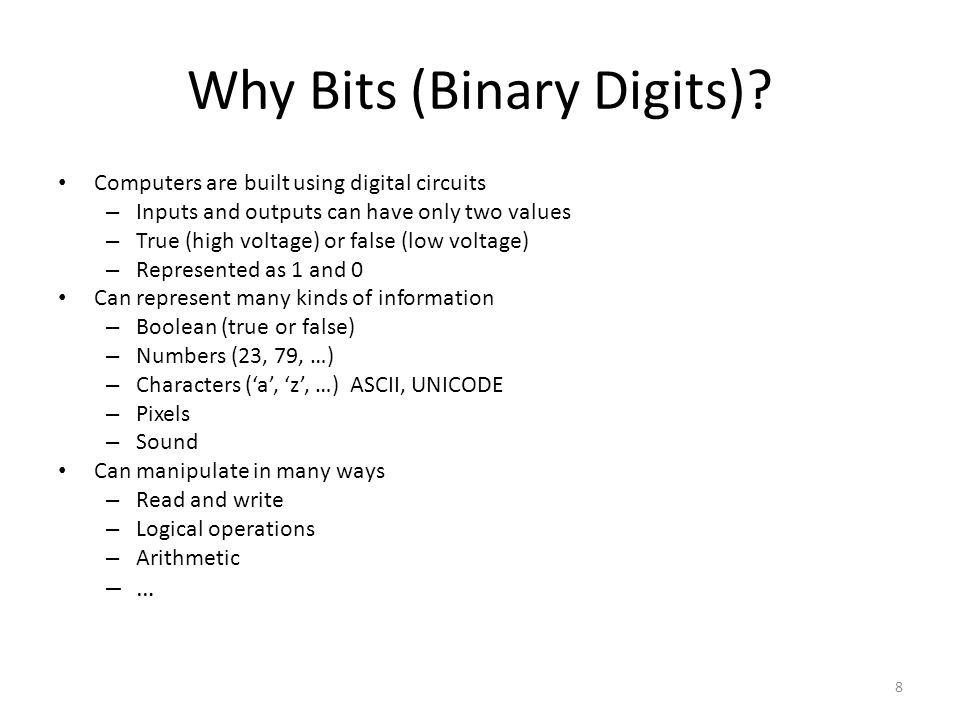 Why Bits (Binary Digits)? Computers are built using digital circuits – Inputs and outputs can have only two values – True (high voltage) or false (low