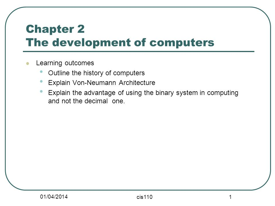 01/04/2014 cis110 1 Chapter 2 The development of computers Learning outcomes Outline the history of computers Explain Von-Neumann Architecture Explain the advantage of using the binary system in computing and not the decimal one.